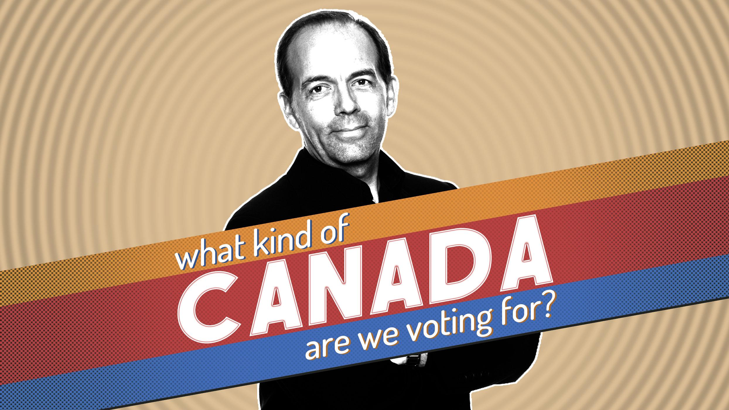 What Kind of Canada Are We Voting For?